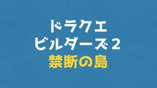 【ドラクエビルダーズ2攻略】『禁断の島』基本情報